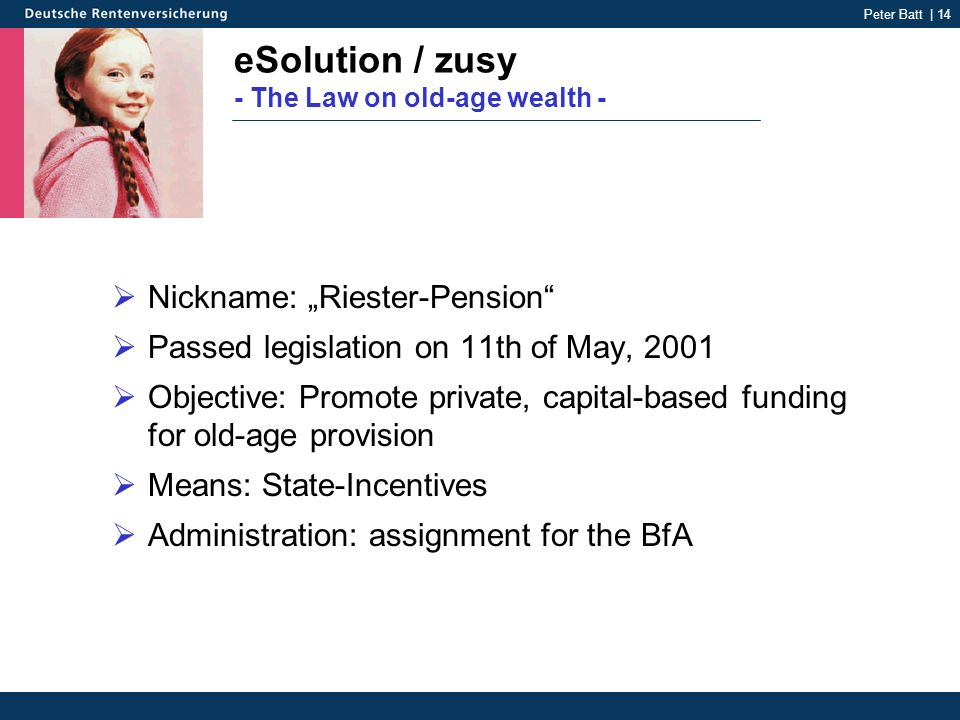 Peter Batt | 14 eSolution / zusy - The Law on old-age wealth - Nickname: Riester-Pension Passed legislation on 11th of May, 2001 Objective: Promote private, capital-based funding for old-age provision Means: State-Incentives Administration: assignment for the BfA