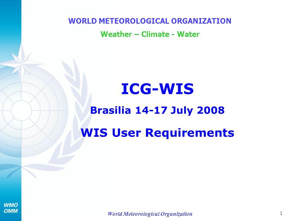 1 World Meteorological Organization ICG-WIS Brasilia 14-17 July 2008 WIS User Requirements WORLD METEOROLOGICAL ORGANIZATION Weather – Climate - Water