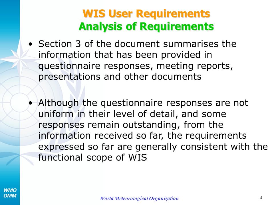 4 World Meteorological Organization WIS User Requirements Analysis of Requirements Section 3 of the document summarises the information that has been provided in questionnaire responses, meeting reports, presentations and other documents Although the questionnaire responses are not uniform in their level of detail, and some responses remain outstanding, from the information received so far, the requirements expressed so far are generally consistent with the functional scope of WIS
