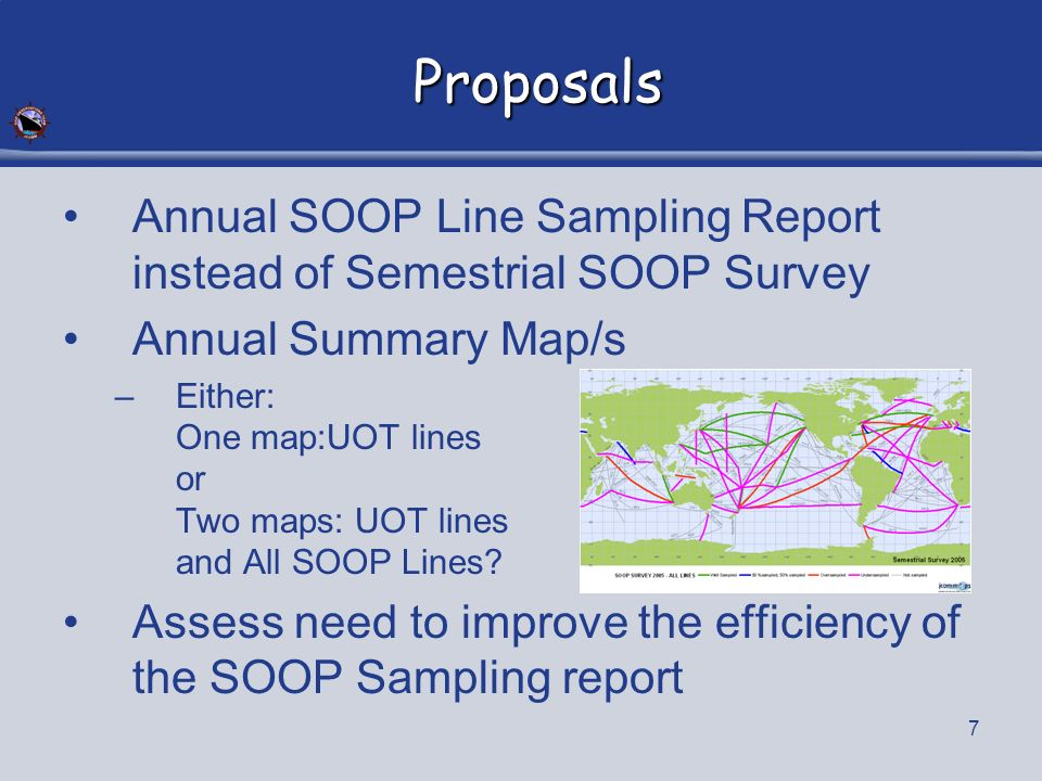 7 Proposals Annual SOOP Line Sampling Report instead of Semestrial SOOP Survey Annual Summary Map/s –Either: One map:UOT lines or Two maps: UOT lines and All SOOP Lines.