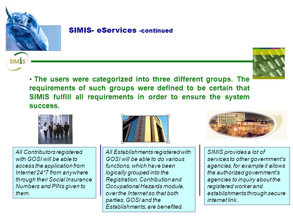 SIMIS- eServices To be really effective, an e Government initiative should touch almost every aspect of Information Technology. To ensure a focused an