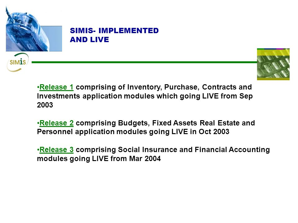 SIMIS- IMPLEMENTED AND LIVE Release 1 comprising of Inventory, Purchase, Contracts and Investments application modules which going LIVE from Sep 2003 Release 2 comprising Budgets, Fixed Assets Real Estate and Personnel application modules going LIVE in Oct 2003 Release 3 comprising Social Insurance and Financial Accounting modules going LIVE from Mar 2004