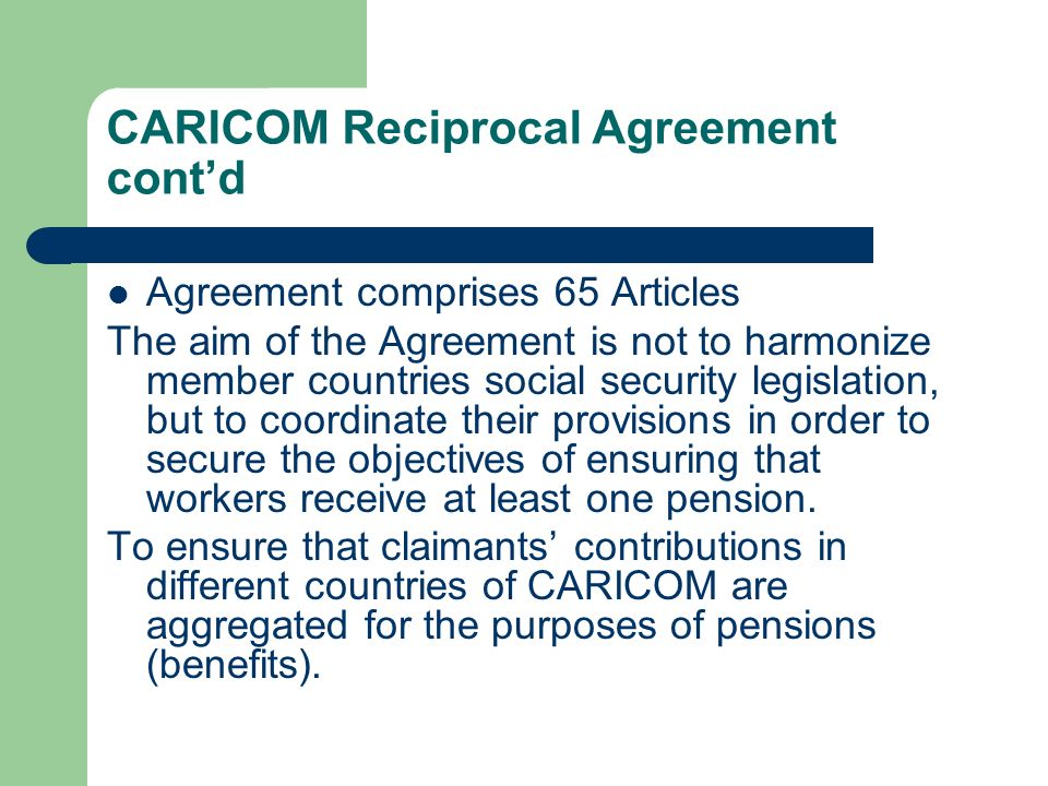 CARICOM Reciprocal Agreement contd Agreement comprises 65 Articles The aim of the Agreement is not to harmonize member countries social security legis