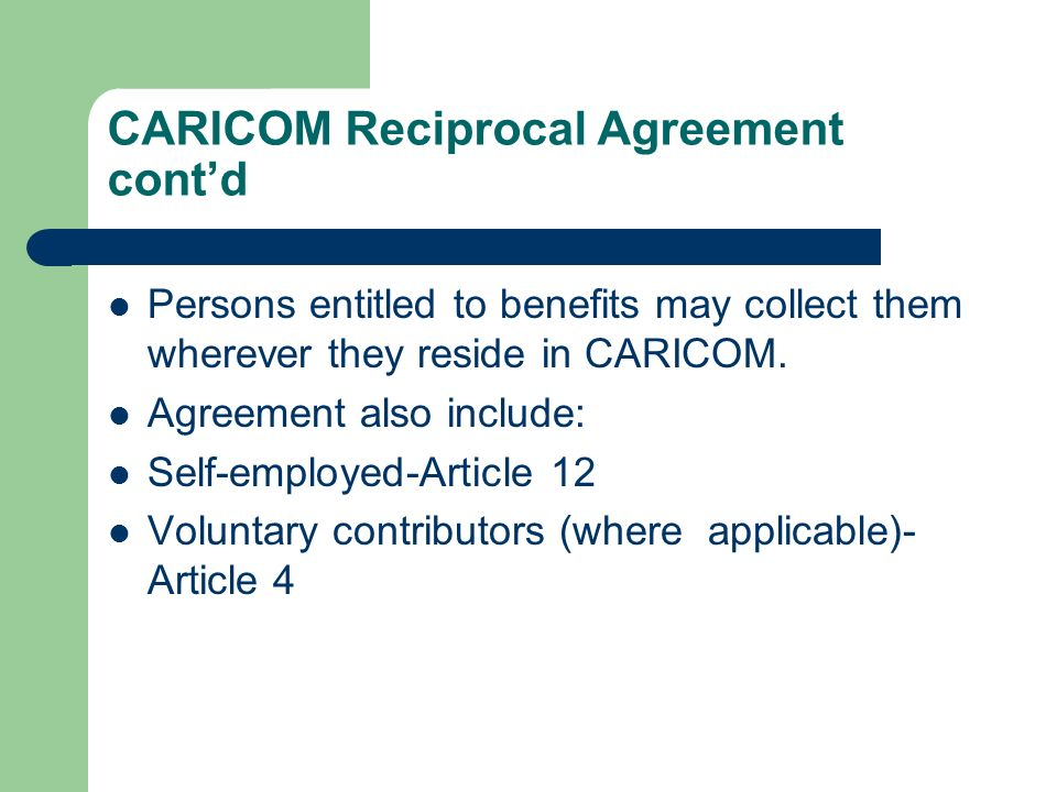 CARICOM Reciprocal Agreement contd Persons entitled to benefits may collect them wherever they reside in CARICOM. Agreement also include: Self-employe