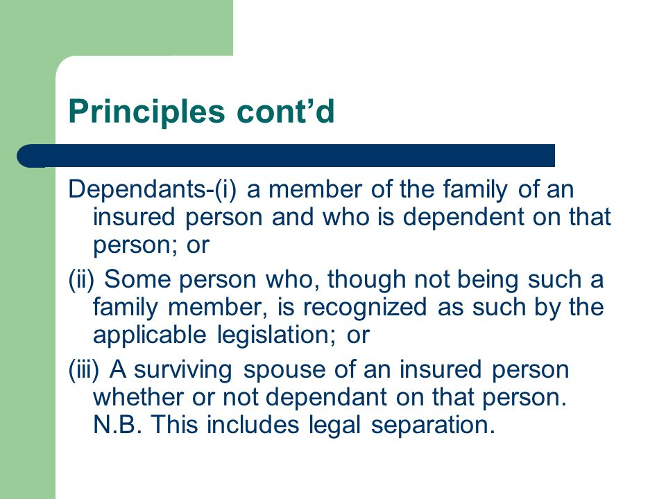 Principles contd Dependants-(i) a member of the family of an insured person and who is dependent on that person; or (ii) Some person who, though not b