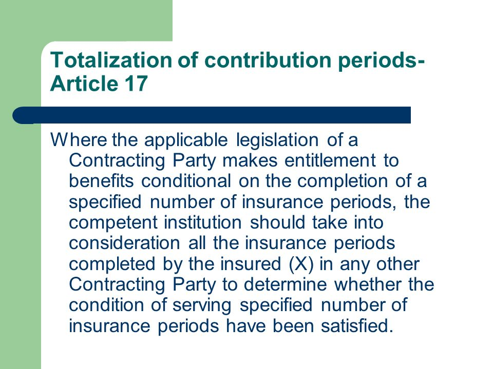 Totalization of contribution periods- Article 17 Where the applicable legislation of a Contracting Party makes entitlement to benefits conditional on