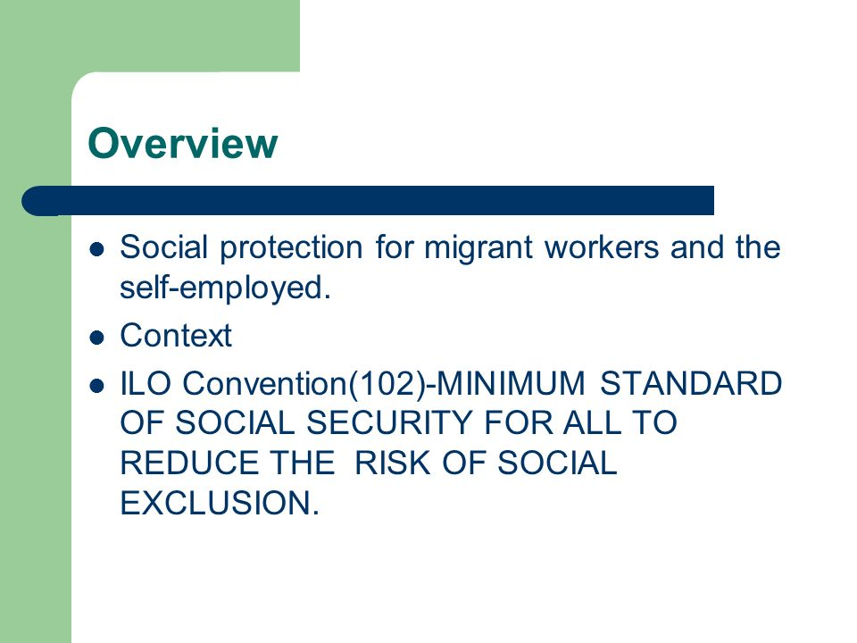 Overview Social protection for migrant workers and the self-employed. Context ILO Convention(102)-MINIMUM STANDARD OF SOCIAL SECURITY FOR ALL TO REDUC