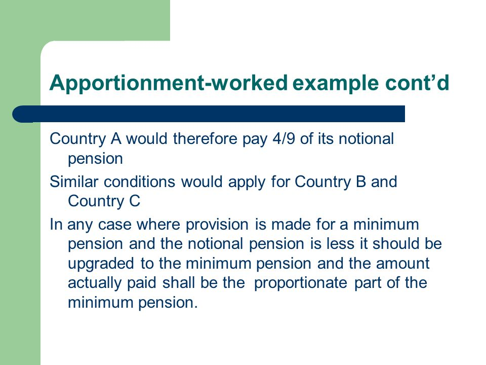 Apportionment-worked example contd Country A would therefore pay 4/9 of its notional pension Similar conditions would apply for Country B and Country