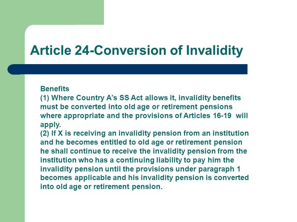 Article 24-Conversion of Invalidity Benefits (1) Where Country As SS Act allows it, invalidity benefits must be converted into old age or retirement p