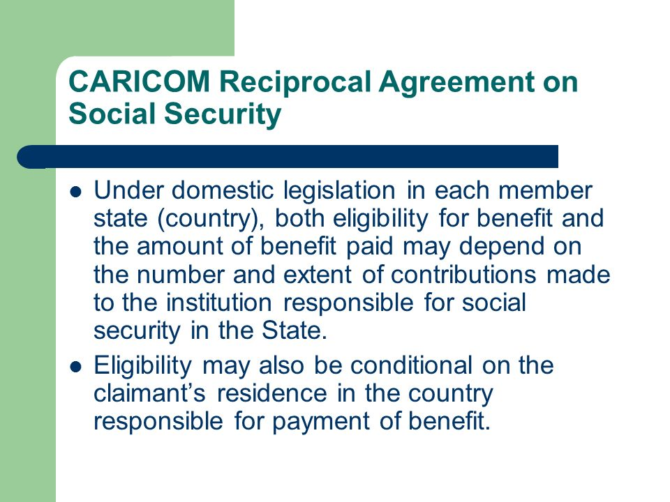 CARICOM Reciprocal Agreement on Social Security Under domestic legislation in each member state (country), both eligibility for benefit and the amount