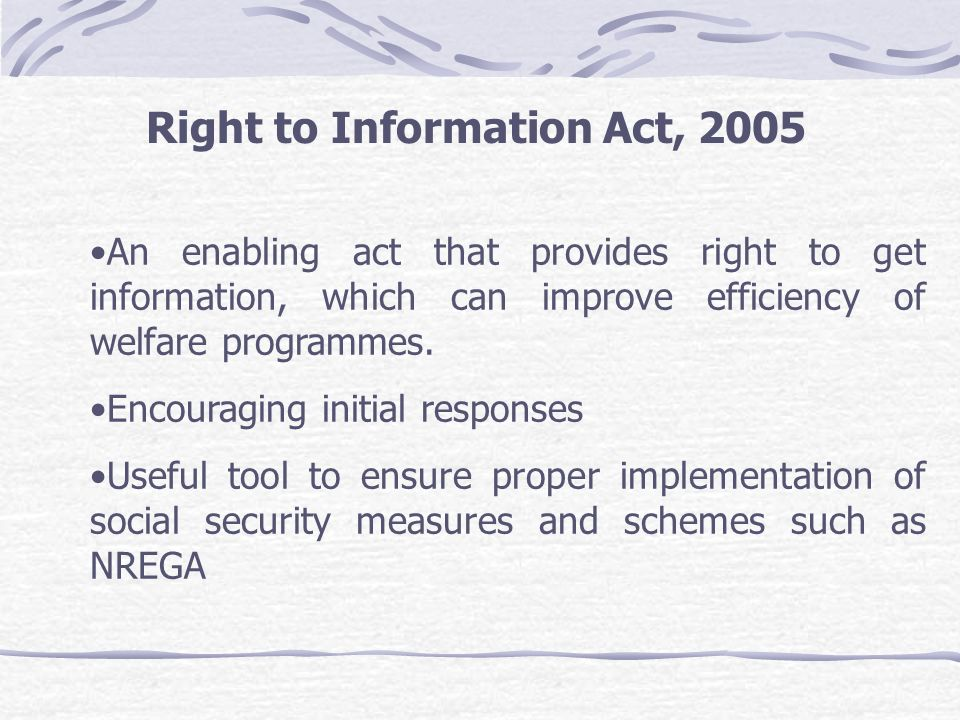 Right to Information Act, 2005 An enabling act that provides right to get information, which can improve efficiency of welfare programmes. Encouraging