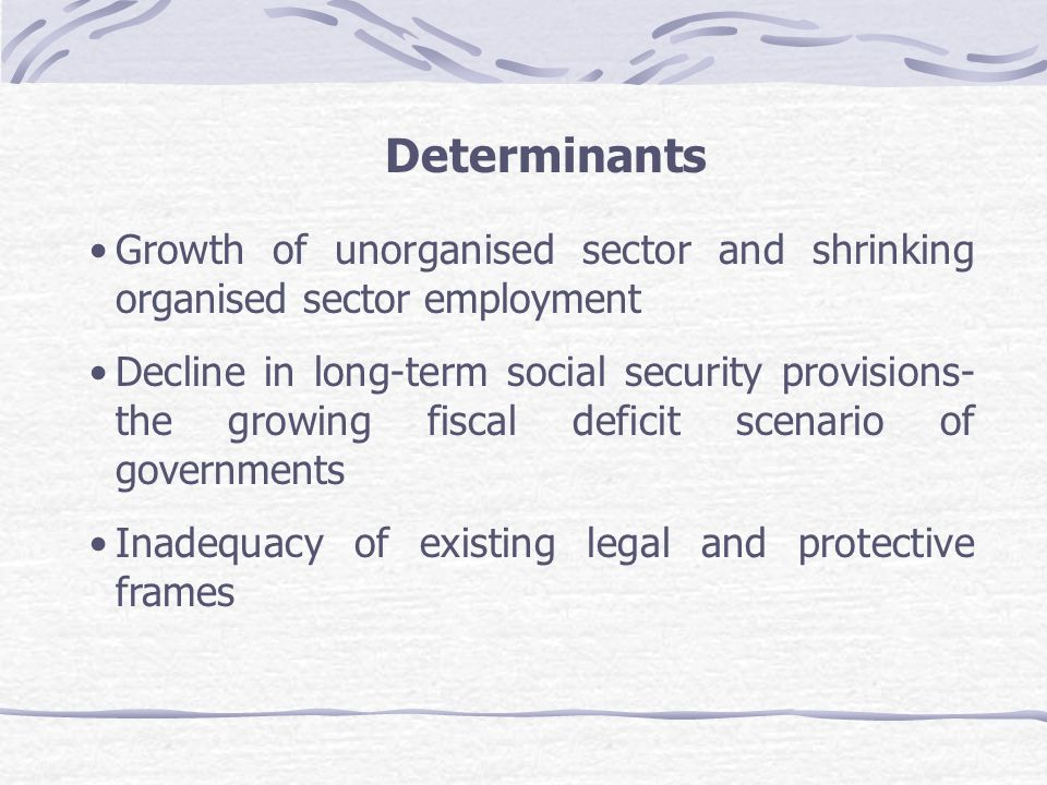 Determinants Growth of unorganised sector and shrinking organised sector employment Decline in long-term social security provisions- the growing fisca