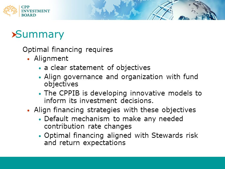 Summary Optimal financing requires Alignment a clear statement of objectives Align governance and organization with fund objectives The CPPIB is devel