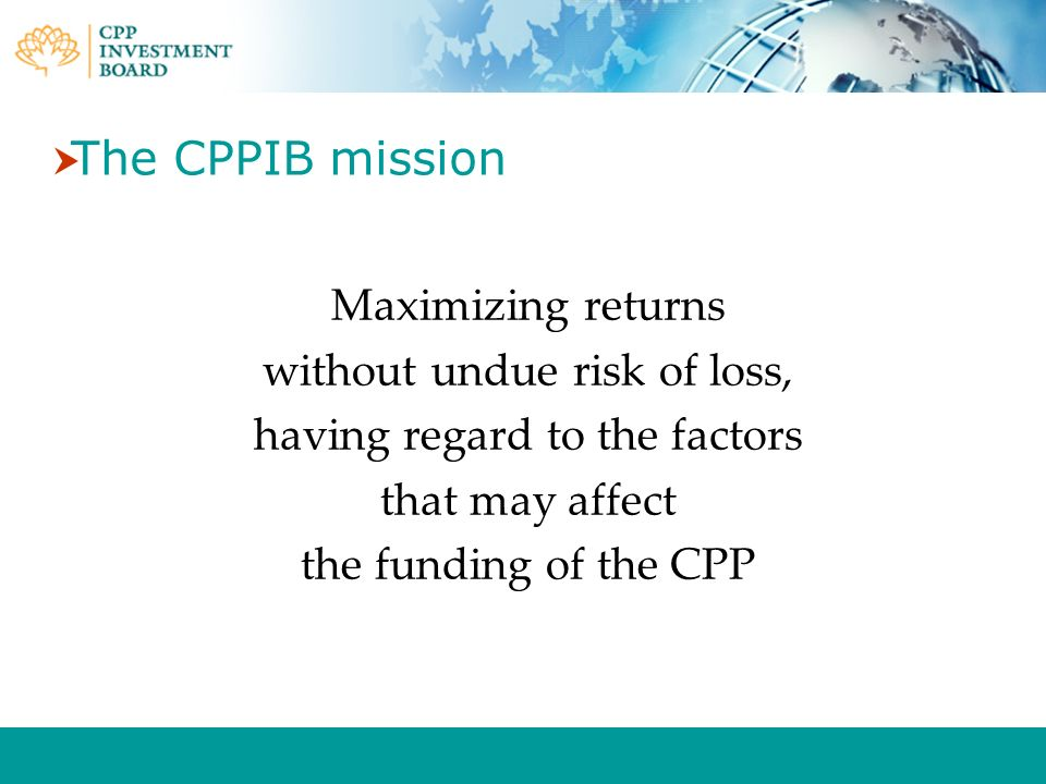The CPPIB mission Maximizing returns without undue risk of loss, having regard to the factors that may affect the funding of the CPP