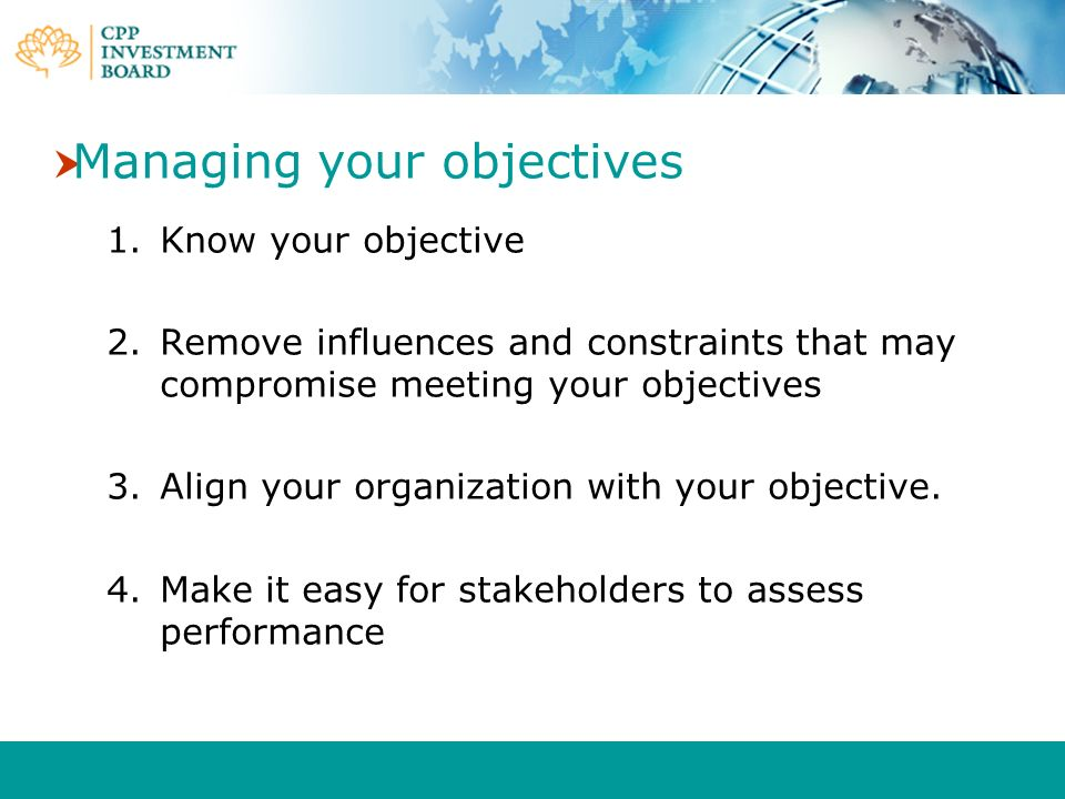 Managing your objectives 1.Know your objective 2.Remove influences and constraints that may compromise meeting your objectives 3.Align your organizati