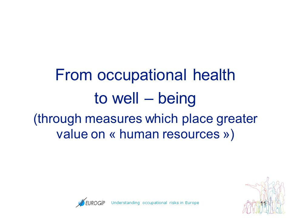 Understanding occupational risks in Europe 11 From occupational health to well – being (through measures which place greater value on « human resources »)