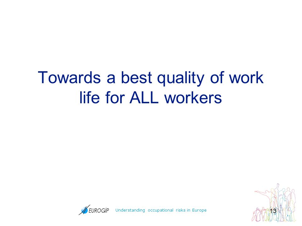 Understanding occupational risks in Europe 13 Towards a best quality of work life for ALL workers