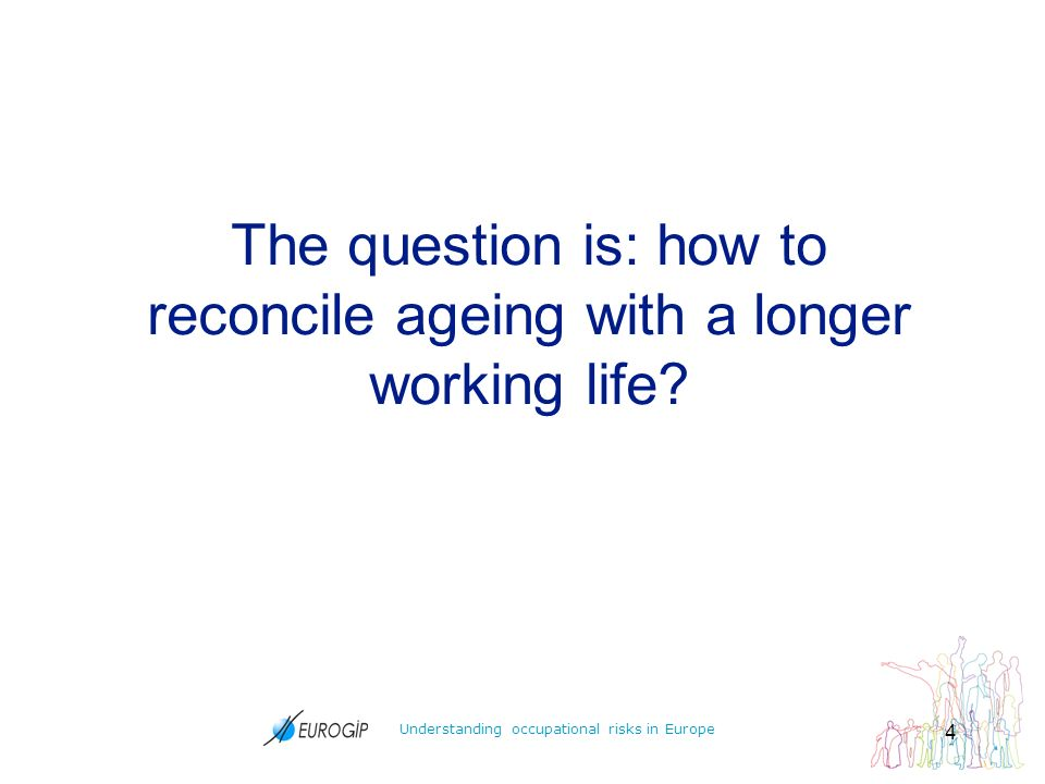Understanding occupational risks in Europe 4 The question is: how to reconcile ageing with a longer working life