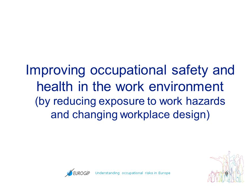 Understanding occupational risks in Europe 9 Improving occupational safety and health in the work environment (by reducing exposure to work hazards and changing workplace design)