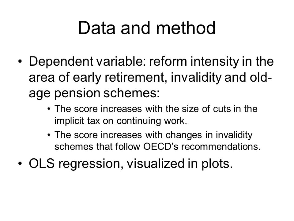 Data and method Dependent variable: reform intensity in the area of early retirement, invalidity and old- age pension schemes: The score increases with the size of cuts in the implicit tax on continuing work.