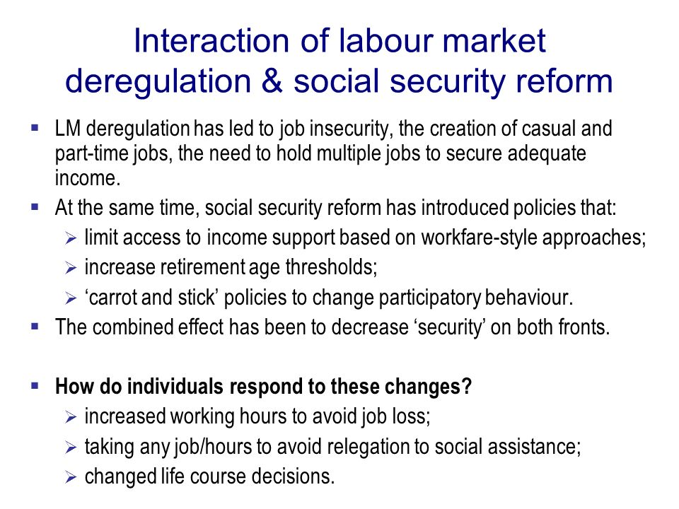 Interaction of labour market deregulation & social security reform LM deregulation has led to job insecurity, the creation of casual and part-time job
