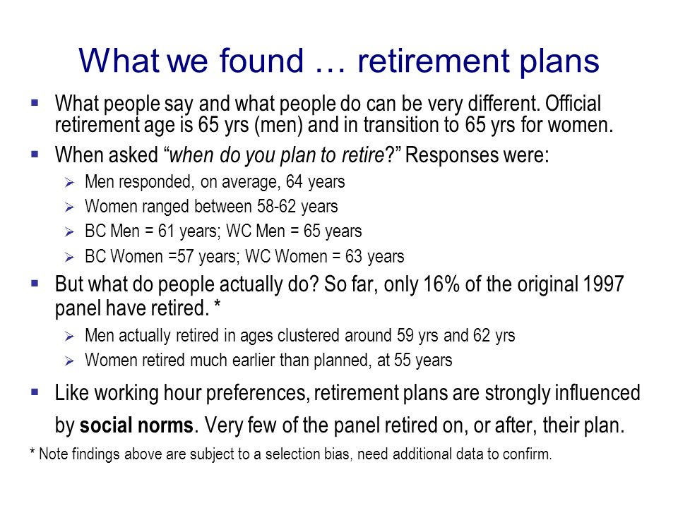 What we found … retirement plans What people say and what people do can be very different. Official retirement age is 65 yrs (men) and in transition t