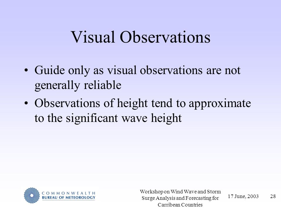 17 June, 200328 Workshop on Wind Wave and Storm Surge Analysis and Forecasting for Carribean Countries Visual Observations Guide only as visual observ