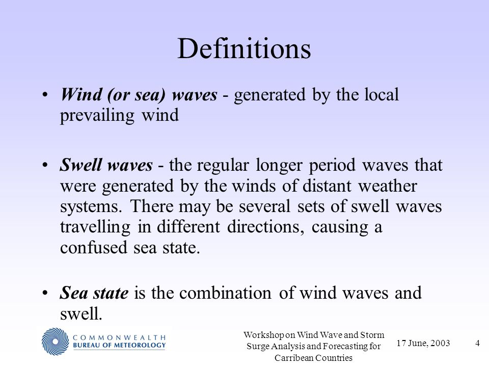 17 June, 200325 Workshop on Wind Wave and Storm Surge Analysis and Forecasting for Carribean Countries Swell Height Height of swell depends on –Height of waves in source region, and extent of source region –Speed dispersion (longer waves and shorter waves have different speeds – dont arrive together) –Angular spreading of the waves (height decreases with distance as wave energy spreads over larger areas) –Angle between wind direction and direction to storm