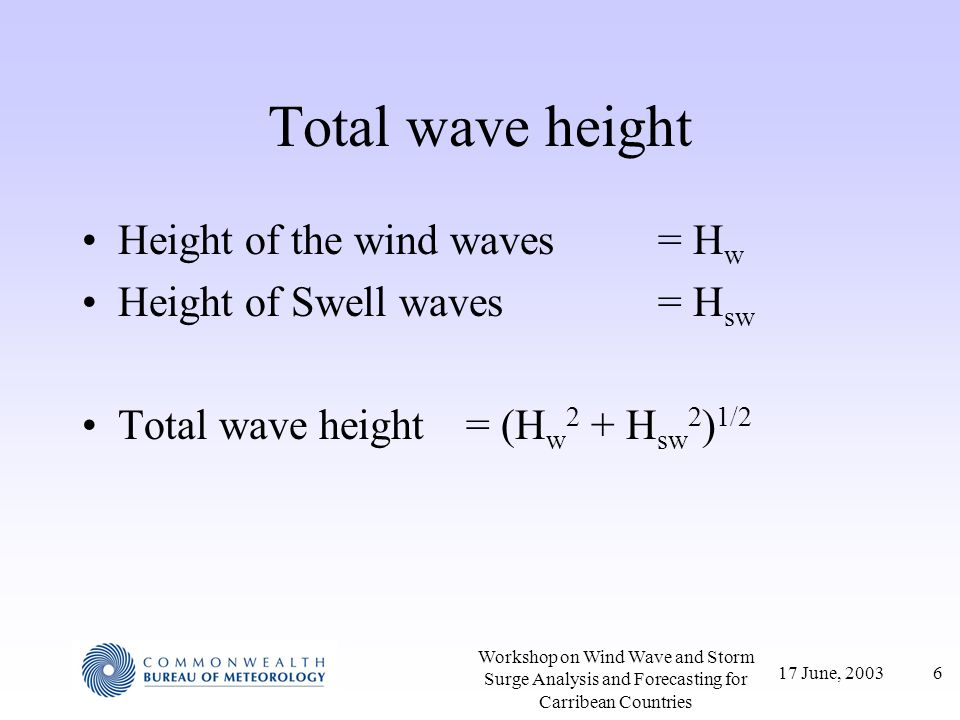 17 June, 20037 Workshop on Wind Wave and Storm Surge Analysis and Forecasting for Carribean Countries Dispersion Dispersion is the variation of wave speed with wavelength Define Dispersion relation is –deep water: –shallow water: