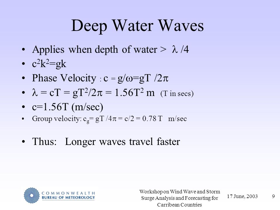 17 June, 20039 Workshop on Wind Wave and Storm Surge Analysis and Forecasting for Carribean Countries Deep Water Waves Applies when depth of water > /