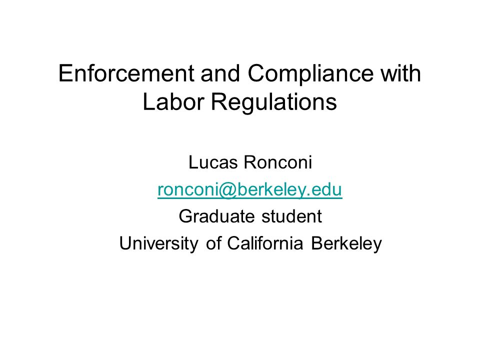 Enforcement and Compliance with Labor Regulations Lucas Ronconi ronconi@berkeley.edu Graduate student University of California Berkeley