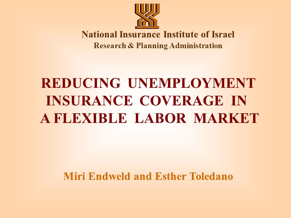 National Insurance Institute of Israel Research & Planning Administration REDUCING UNEMPLOYMENT INSURANCE COVERAGE IN A FLEXIBLE LABOR MARKET Miri Endweld and Esther Toledano