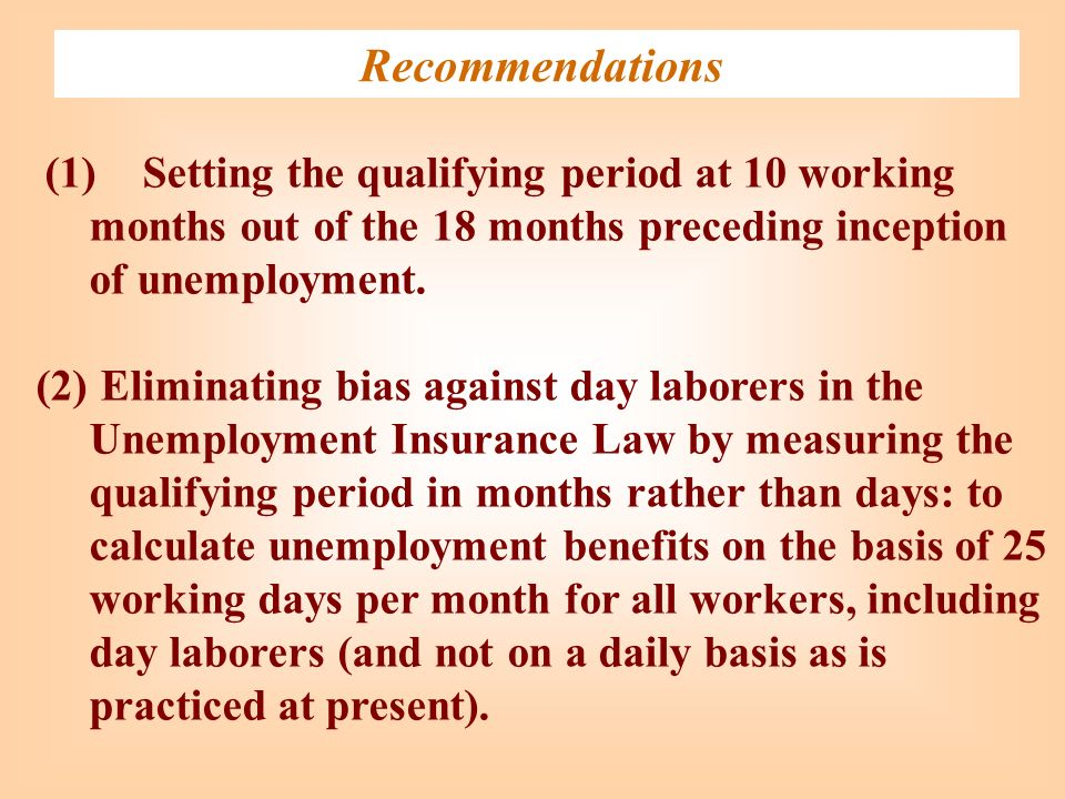 Recommendations (1)Setting the qualifying period at 10 working months out of the 18 months preceding inception of unemployment. (2) Eliminating bias a