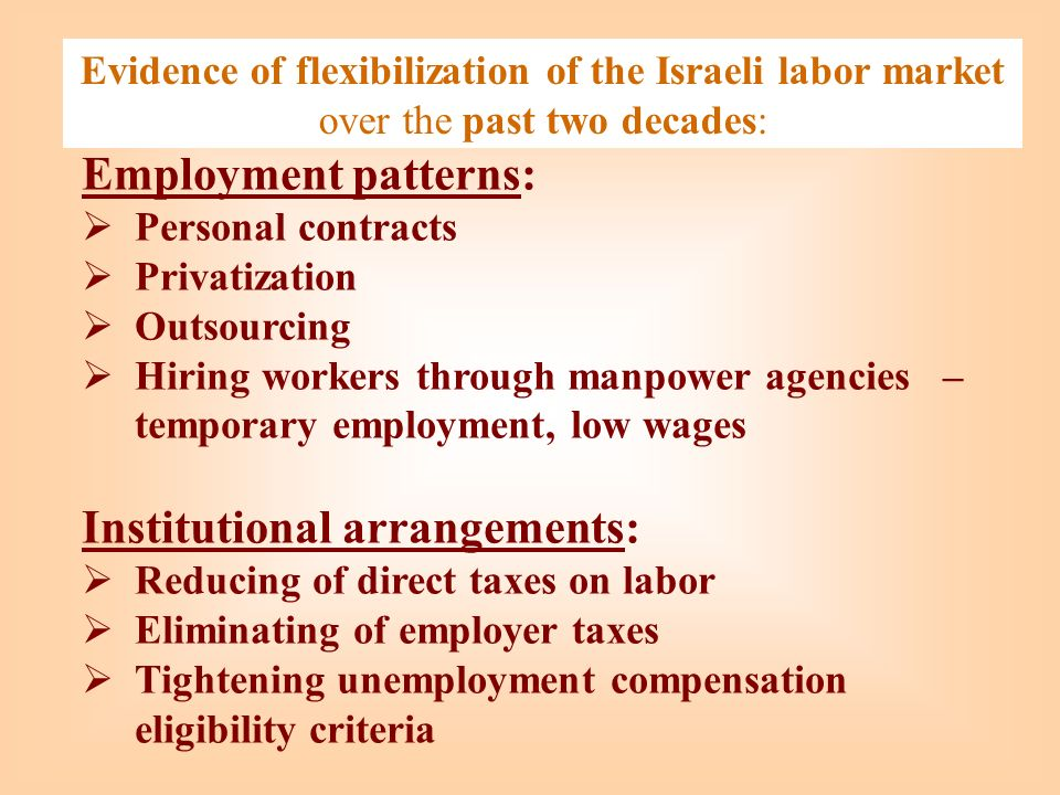 Evidence of flexibilization of the Israeli labor market over the past two decades: Employment patterns: Personal contracts Privatization Outsourcing Hiring workers through manpower agencies – temporary employment, low wages Institutional arrangements: Reducing of direct taxes on labor Eliminating of employer taxes Tightening unemployment compensation eligibility criteria