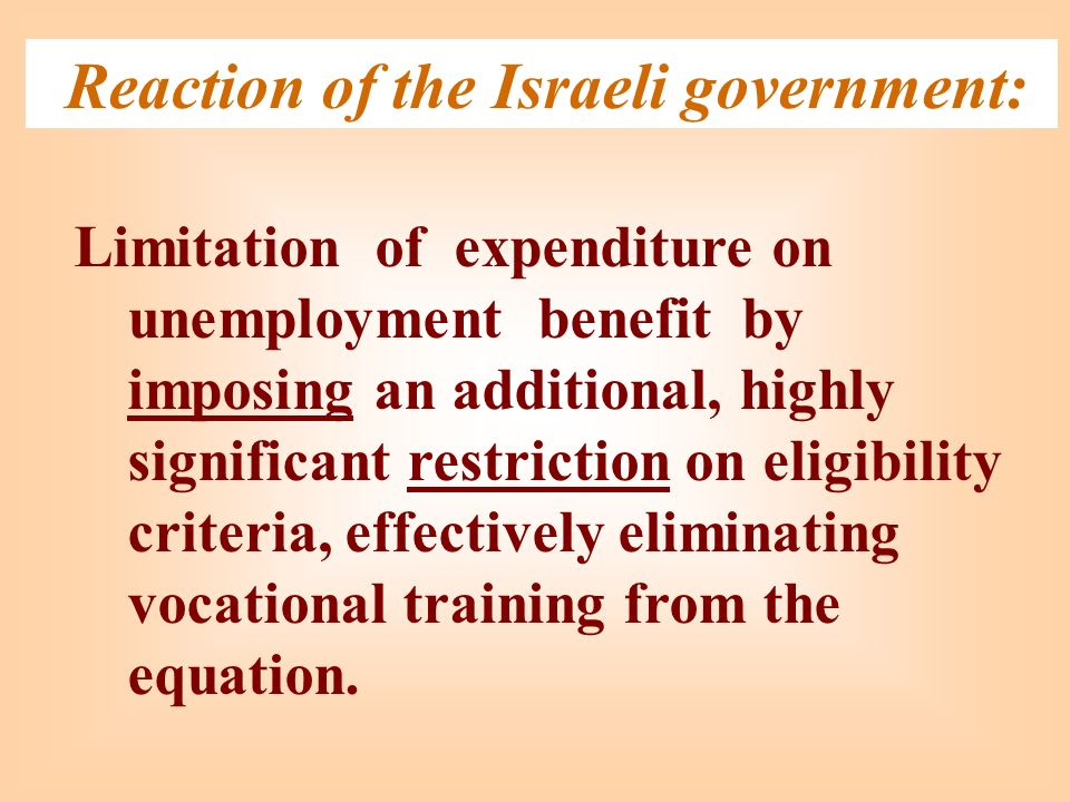 Reaction of the Israeli government: Limitation of expenditure on unemployment benefit by imposing an additional, highly significant restriction on eligibility criteria, effectively eliminating vocational training from the equation.