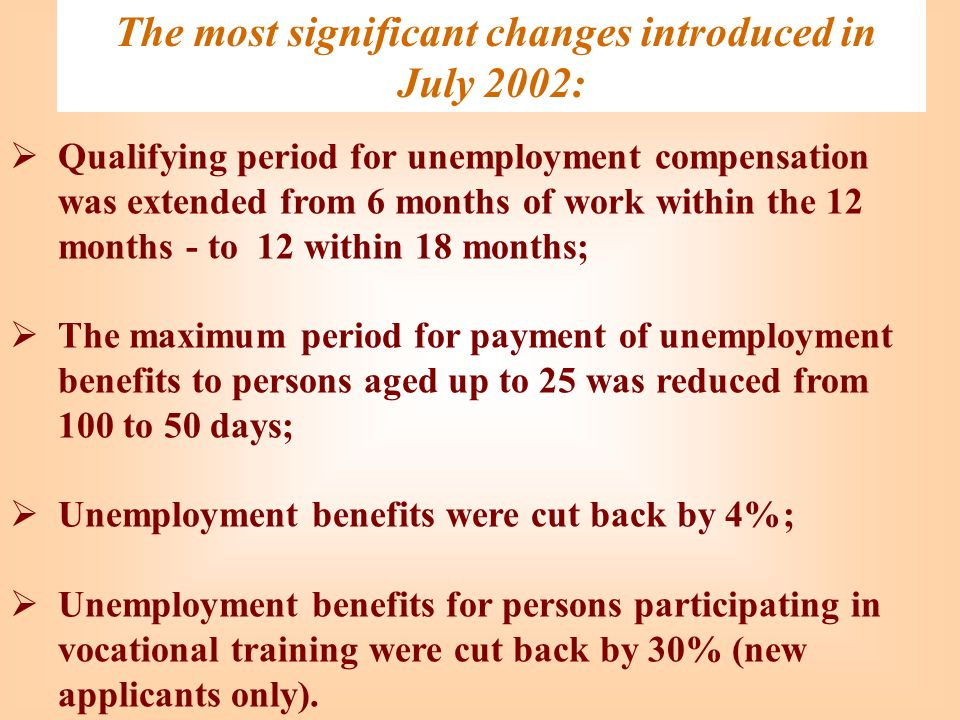 The most significant changes introduced in July 2002: Qualifying period for unemployment compensation was extended from 6 months of work within the 12 months - to 12 within 18 months; The maximum period for payment of unemployment benefits to persons aged up to 25 was reduced from 100 to 50 days; Unemployment benefits were cut back by 4%; Unemployment benefits for persons participating in vocational training were cut back by 30% (new applicants only).