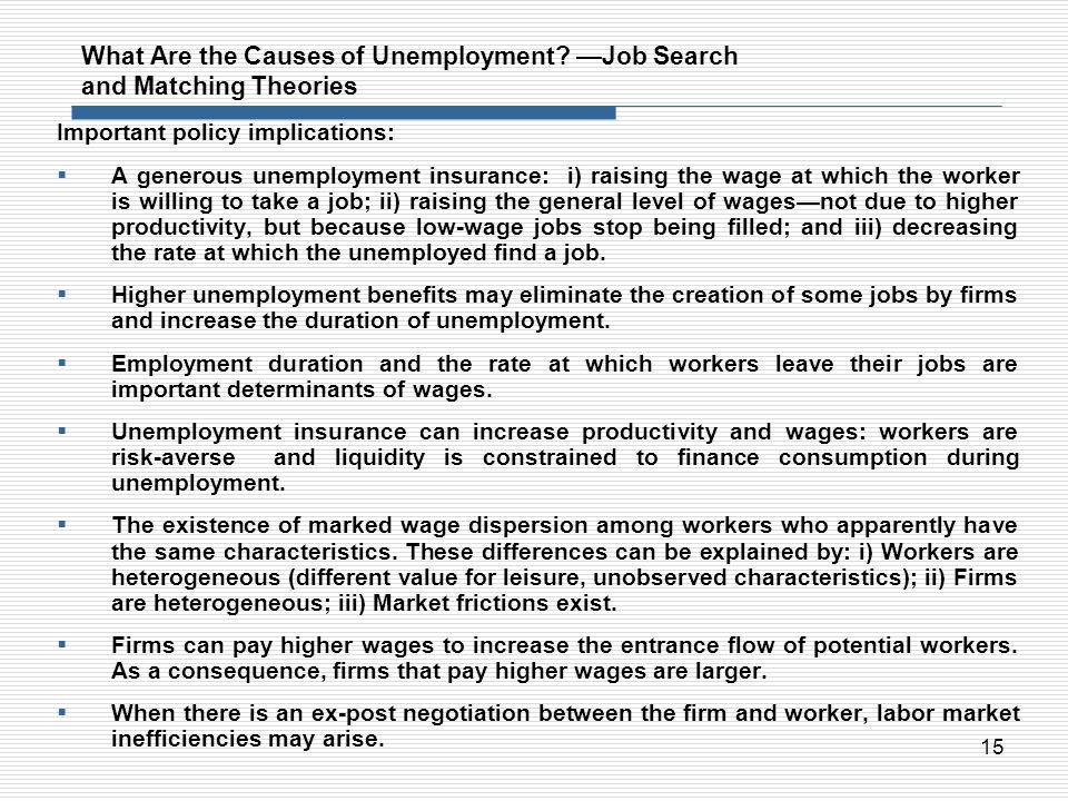 15 What Are the Causes of Unemployment? Job Search and Matching Theories Important policy implications: A generous unemployment insurance: i) raising