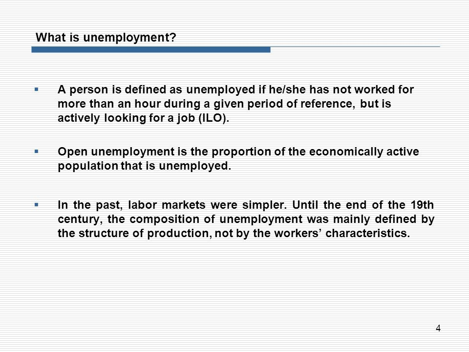 4 What is unemployment? A person is defined as unemployed if he/she has not worked for more than an hour during a given period of reference, but is ac
