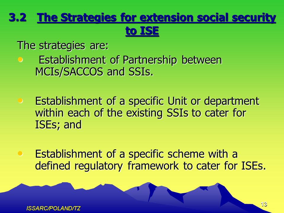 ISSARC/POLAND/TZ 13 3.2The Strategies for extension social security to ISE The strategies are: Establishment of Partnership between MCIs/SACCOS and SSIs.