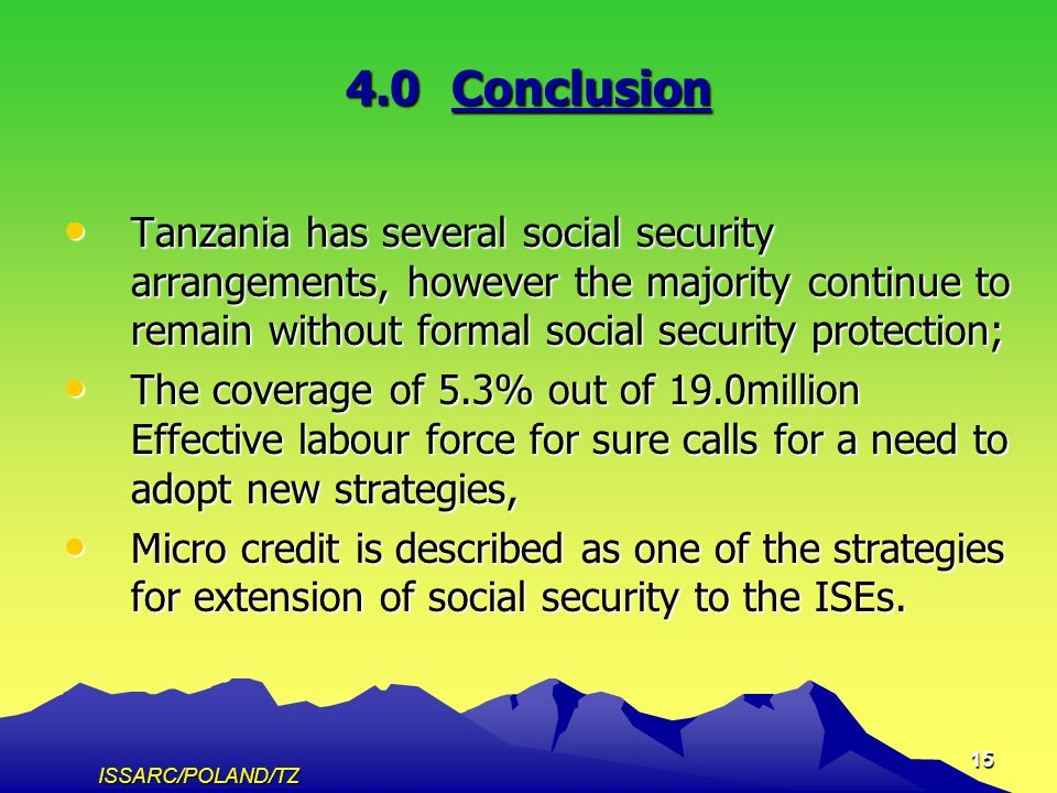 ISSARC/POLAND/TZ 15 4.0Conclusion Tanzania has several social security arrangements, however the majority continue to remain without formal social security protection; Tanzania has several social security arrangements, however the majority continue to remain without formal social security protection; The coverage of 5.3% out of 19.0million Effective labour force for sure calls for a need to adopt new strategies, The coverage of 5.3% out of 19.0million Effective labour force for sure calls for a need to adopt new strategies, Micro credit is described as one of the strategies for extension of social security to the ISEs.