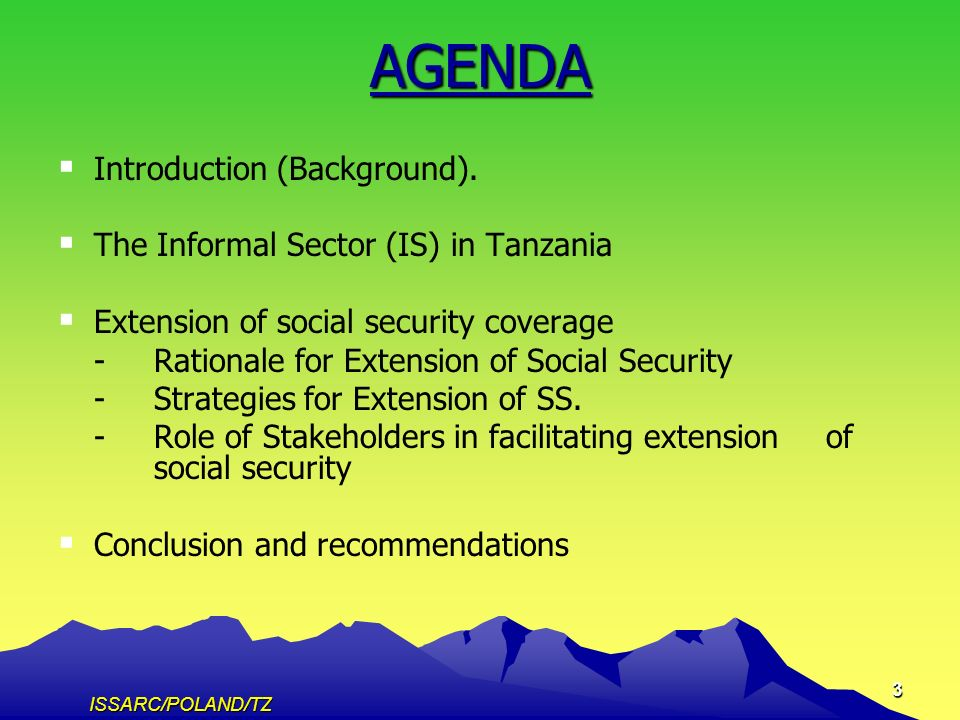 ISSARC/POLAND/TZ 14 3.3The Roles of Stakeholders in facilitating extension social security to ISE The Government (TZ- Vision 2025, NSGRP, PBFP) The Government (TZ- Vision 2025, NSGRP, PBFP) SSIs (Introduce benefits packages that reflect priority social security needs of ISE; and SSIs (Introduce benefits packages that reflect priority social security needs of ISE; and MCIs/SACCOS.