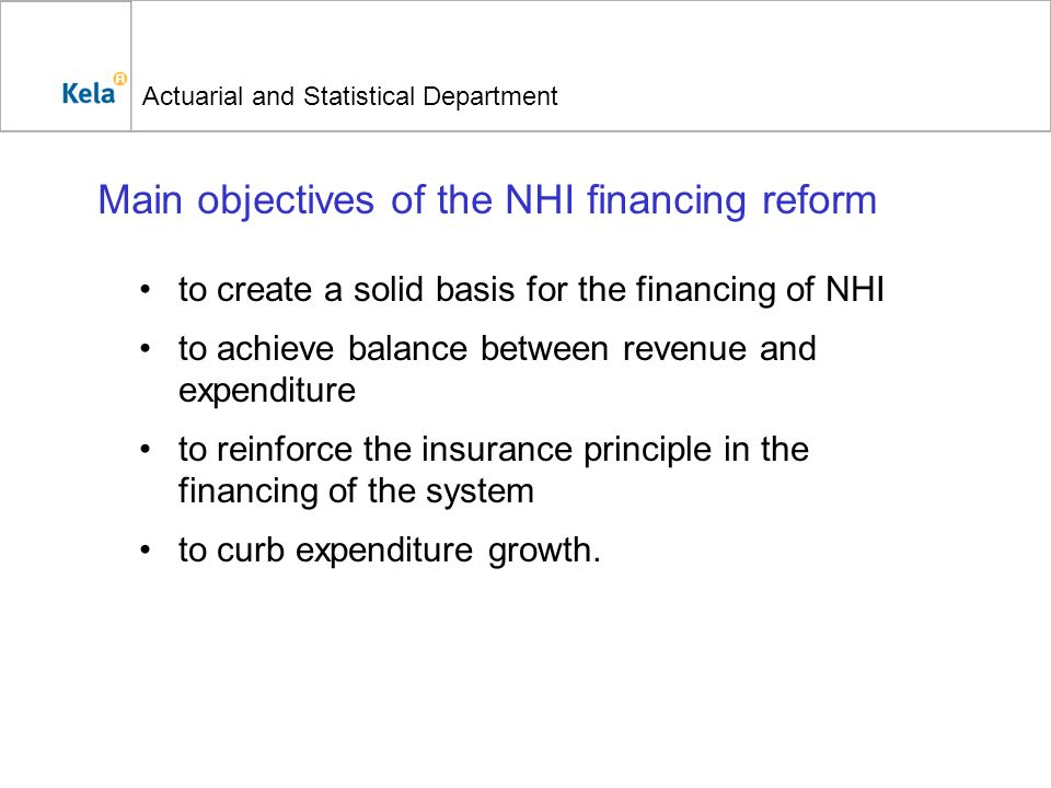 Actuarial and Statistical Department Main objectives of the NHI financing reform to create a solid basis for the financing of NHI to achieve balance b