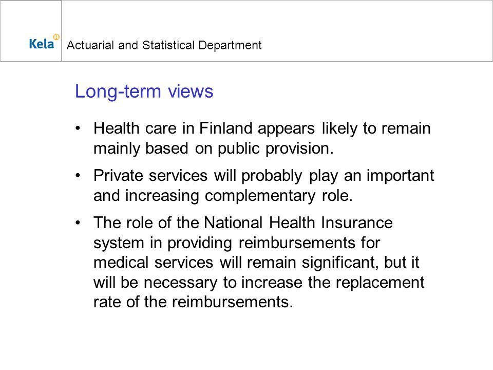 Actuarial and Statistical Department Long-term views Health care in Finland appears likely to remain mainly based on public provision. Private service