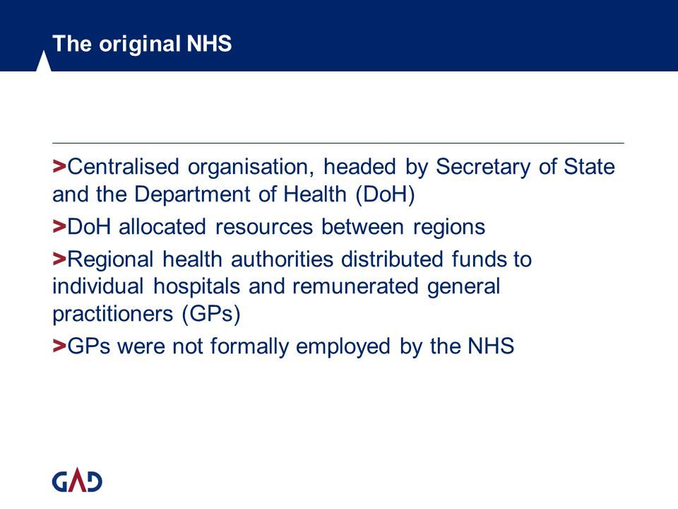 The original NHS > Centralised organisation, headed by Secretary of State and the Department of Health (DoH) > DoH allocated resources between regions > Regional health authorities distributed funds to individual hospitals and remunerated general practitioners (GPs) > GPs were not formally employed by the NHS