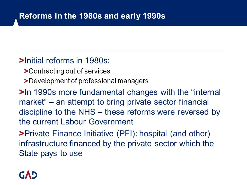 Reforms in the 1980s and early 1990s > Initial reforms in 1980s: > Contracting out of services > Development of professional managers > In 1990s more fundamental changes with the internal market – an attempt to bring private sector financial discipline to the NHS – these reforms were reversed by the current Labour Government > Private Finance Initiative (PFI): hospital (and other) infrastructure financed by the private sector which the State pays to use