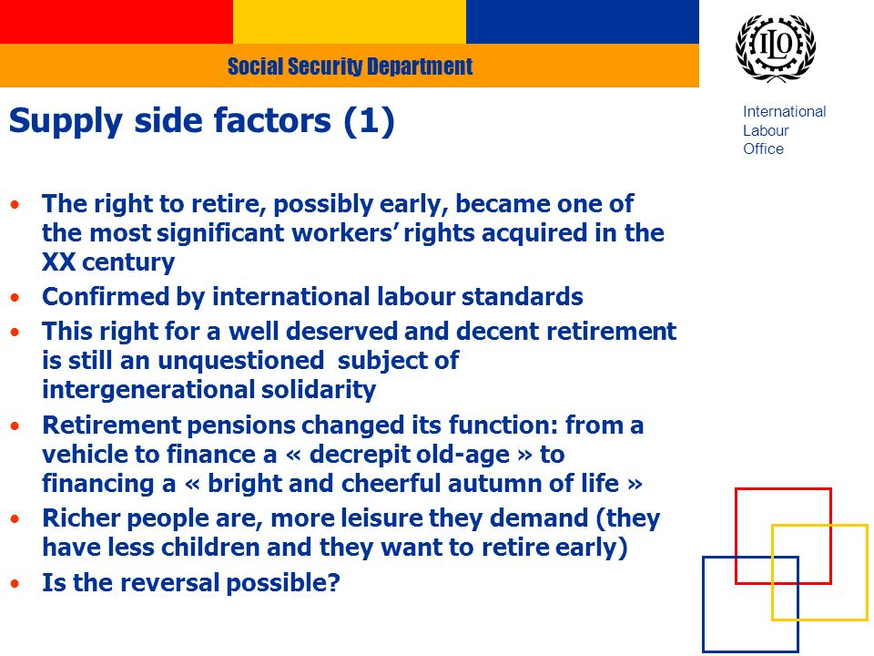 Social Security Department International Labour Office Supply side factors (1) The right to retire, possibly early, became one of the most significant