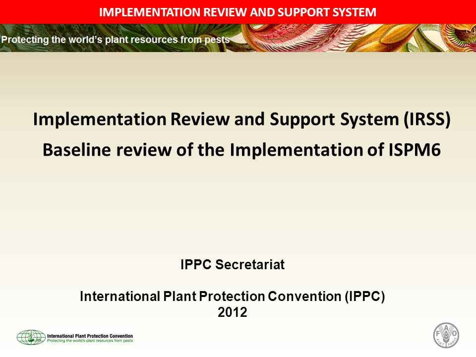 IMPLEMENTATION REVIEW AND SUPPORT SYSTEM Implementation Review and Support System (IRSS) Baseline review of the Implementation of ISPM6 IPPC Secretariat International Plant Protection Convention (IPPC) 2012
