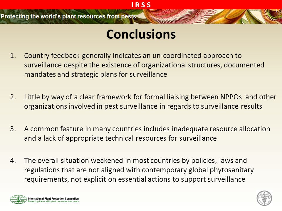 I R S S Conclusions 1.Country feedback generally indicates an un-coordinated approach to surveillance despite the existence of organizational structures, documented mandates and strategic plans for surveillance 2.Little by way of a clear framework for formal liaising between NPPOs and other organizations involved in pest surveillance in regards to surveillance results 3.A common feature in many countries includes inadequate resource allocation and a lack of appropriate technical resources for surveillance 4.The overall situation weakened in most countries by policies, laws and regulations that are not aligned with contemporary global phytosanitary requirements, not explicit on essential actions to support surveillance