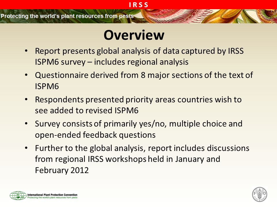 I R S S Overview Report presents global analysis of data captured by IRSS ISPM6 survey – includes regional analysis Questionnaire derived from 8 major sections of the text of ISPM6 Respondents presented priority areas countries wish to see added to revised ISPM6 Survey consists of primarily yes/no, multiple choice and open-ended feedback questions Further to the global analysis, report includes discussions from regional IRSS workshops held in January and February 2012
