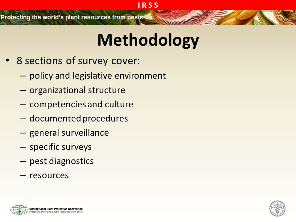 I R S S Methodology 8 sections of survey cover: – policy and legislative environment – organizational structure – competencies and culture – documented procedures – general surveillance – specific surveys – pest diagnostics – resources